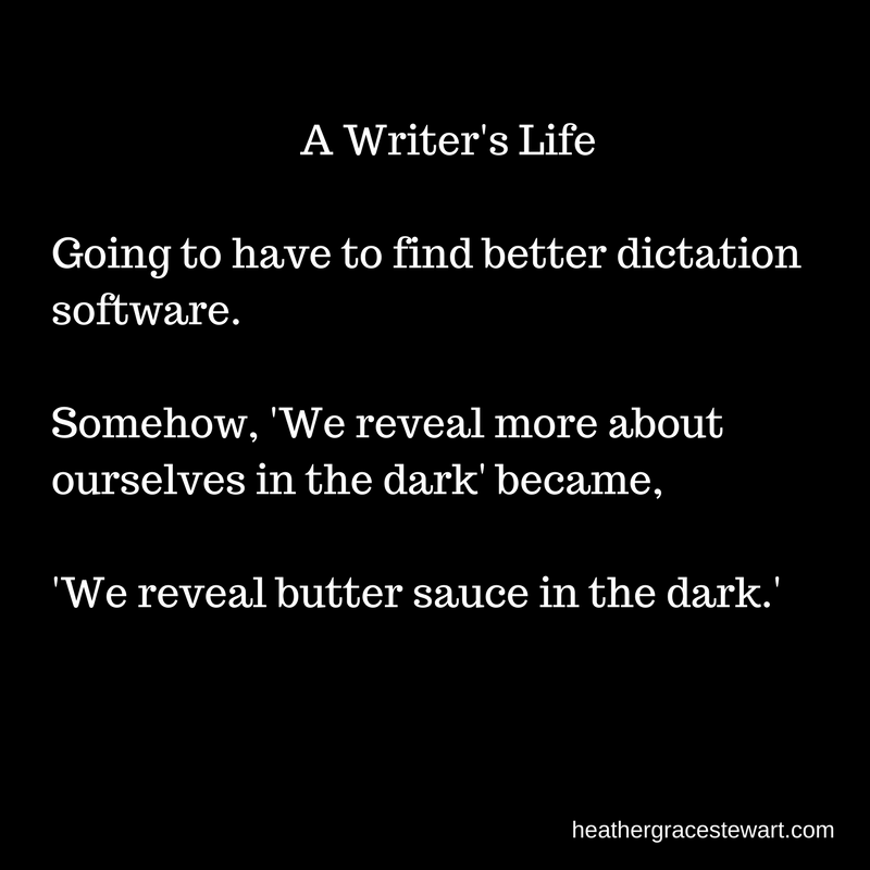 A Writers LifeGoing to have to find better dictation software. Somehow, 'We reveal more about ourselves in the dark' became 'We reveal butter sauce in the dark.'(2)